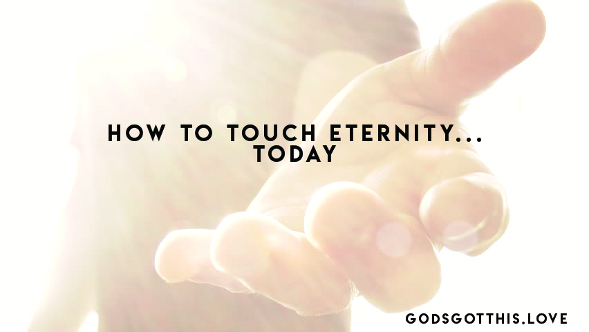 HOW CAN YOU TOUCH ETERNITY TODAY?